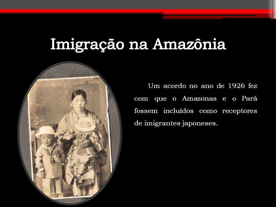 Imigração na Amazônia Um acordo no ano de 1926 fez com que o Amazonas e o Pará fossem incluídos como receptores de imigrantes japoneses.