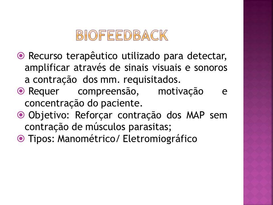 BIOFEEDBACK Recurso terapêutico utilizado para detectar, amplificar através de sinais visuais e sonoros a contração dos mm. requisitados.