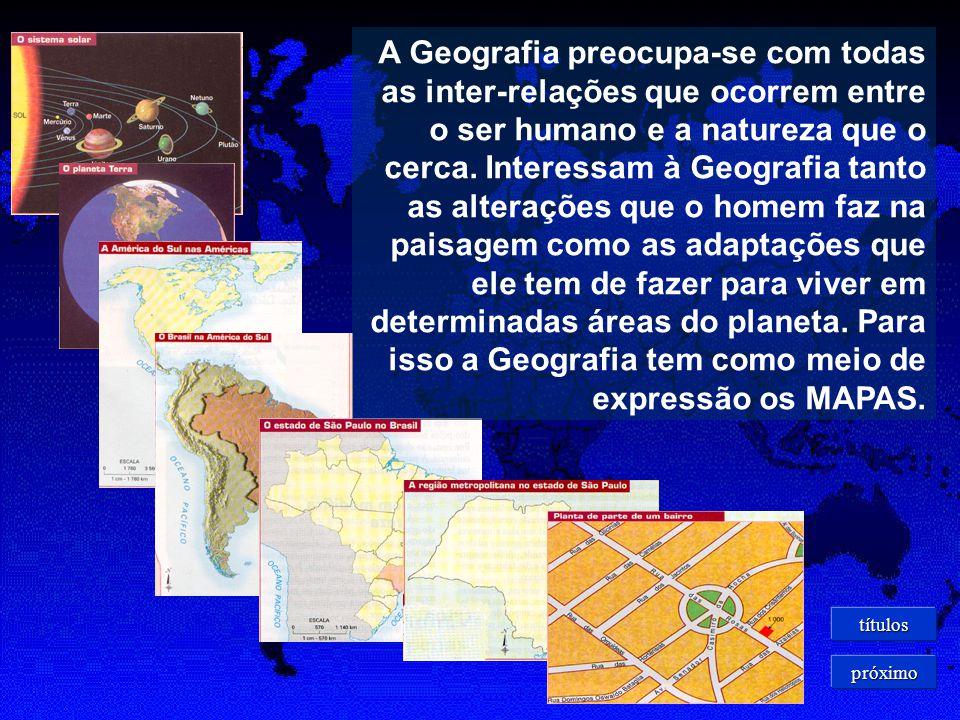 A Geografia preocupa-se com todas as inter-relações que ocorrem entre o ser humano e a natureza que o cerca. Interessam à Geografia tanto as alterações que o homem faz na paisagem como as adaptações que ele tem de fazer para viver em determinadas áreas do planeta. Para isso a Geografia tem como meio de expressão os MAPAS.