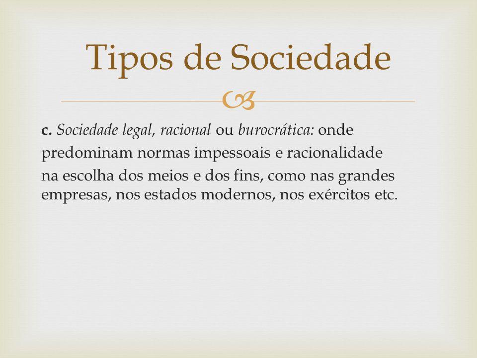 Tipos de Sociedade c. Sociedade legal, racional ou burocrática: onde