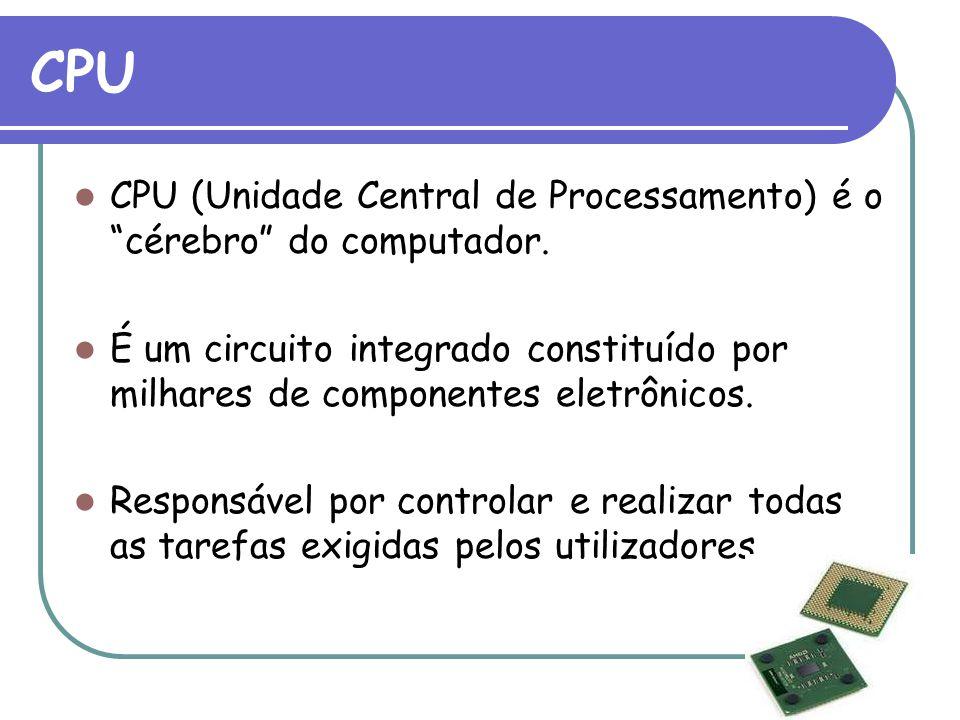 CPU CPU (Unidade Central de Processamento) é o cérebro do computador. É um circuito integrado constituído por milhares de componentes eletrônicos.