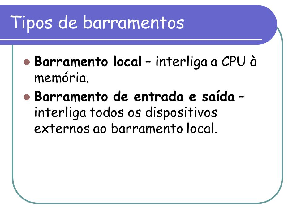 Tipos de barramentos Barramento local – interliga a CPU à memória.