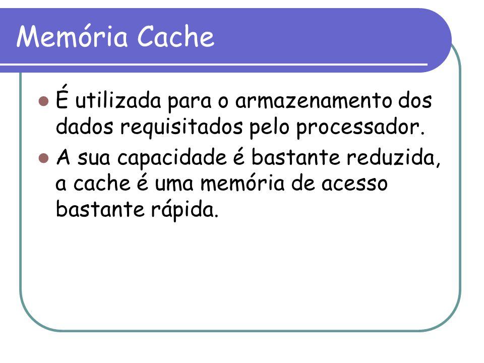 Memória Cache É utilizada para o armazenamento dos dados requisitados pelo processador.