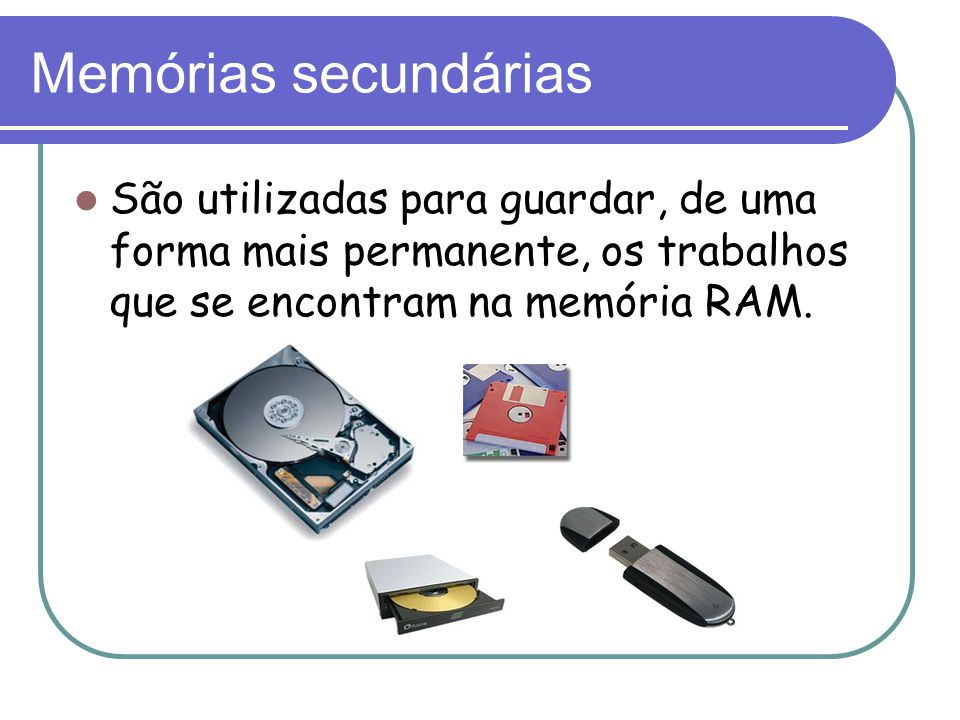 Memórias secundárias São utilizadas para guardar, de uma forma mais permanente, os trabalhos que se encontram na memória RAM.
