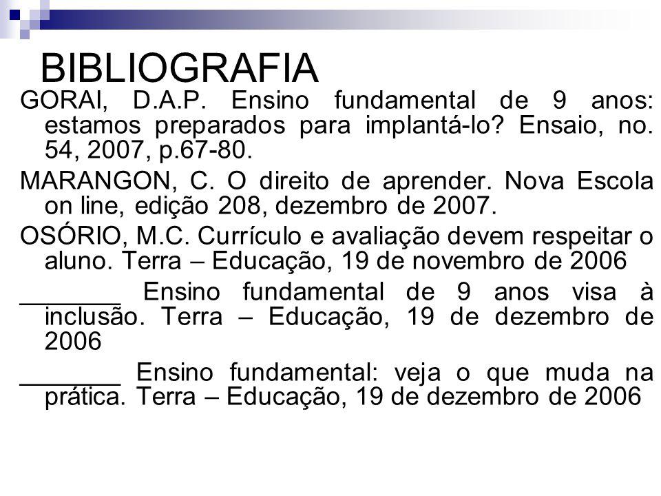 BIBLIOGRAFIA GORAI, D.A.P. Ensino fundamental de 9 anos: estamos preparados para implantá-lo Ensaio, no. 54, 2007, p.67-80.