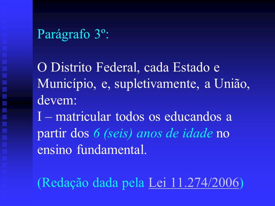 Parágrafo 3º: O Distrito Federal, cada Estado e Município, e, supletivamente, a União, devem: I – matricular todos os educandos a partir dos 6 (seis) anos de idade no ensino fundamental.