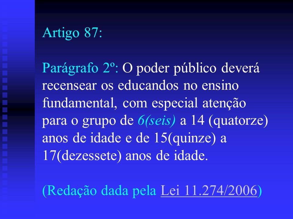 Artigo 87: Parágrafo 2º: O poder público deverá recensear os educandos no ensino fundamental, com especial atenção para o grupo de 6(seis) a 14 (quatorze) anos de idade e de 15(quinze) a 17(dezessete) anos de idade.