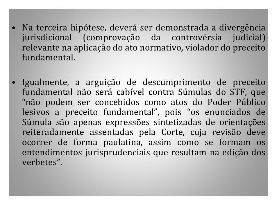 Na terceira hipótese, deverá ser demonstrada a divergência jurisdicional (comprovação da controvérsia judicial) relevante na aplicação do ato normativo, violador do preceito fundamental.