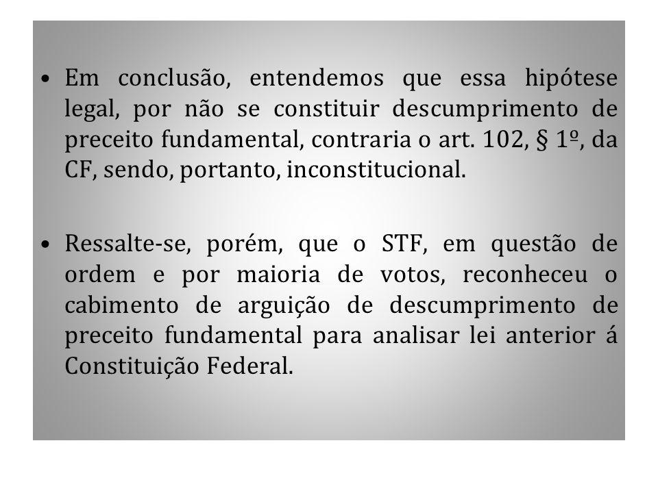 Em conclusão, entendemos que essa hipótese legal, por não se constituir descumprimento de preceito fundamental, contraria o art. 102, § 1º, da CF, sendo, portanto, inconstitucional.