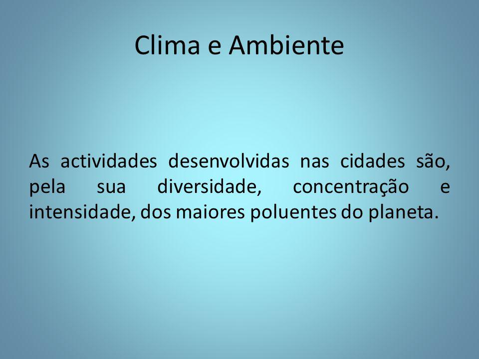 Clima e Ambiente As actividades desenvolvidas nas cidades são, pela sua diversidade, concentração e intensidade, dos maiores poluentes do planeta.