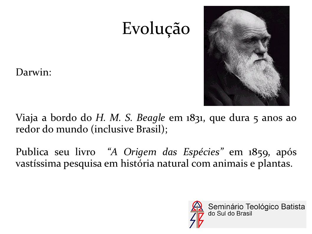 Evolução Darwin: Viaja a bordo do H. M. S. Beagle em 1831, que dura 5 anos ao redor do mundo (inclusive Brasil);