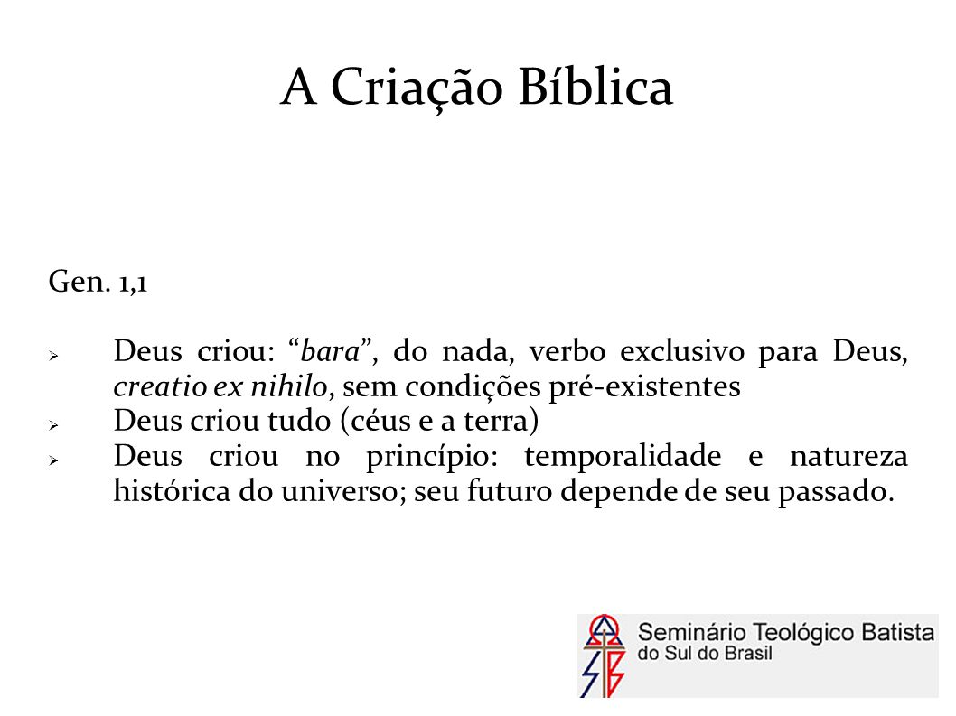 A Criação Bíblica Gen. 1,1. Deus criou: bara , do nada, verbo exclusivo para Deus, creatio ex nihilo, sem condições pré-existentes.
