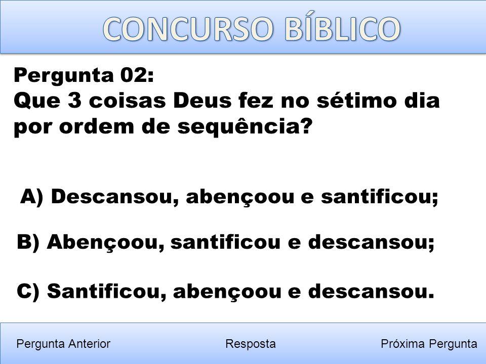 CONCURSO BÍBLICO Pergunta 02: Que 3 coisas Deus fez no sétimo dia por ordem de sequência A) Descansou, abençoou e santificou;