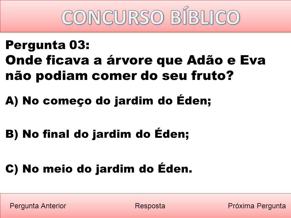 CONCURSO BÍBLICO Pergunta 03: Onde ficava a árvore que Adão e Eva não podiam comer do seu fruto A) No começo do jardim do Éden;