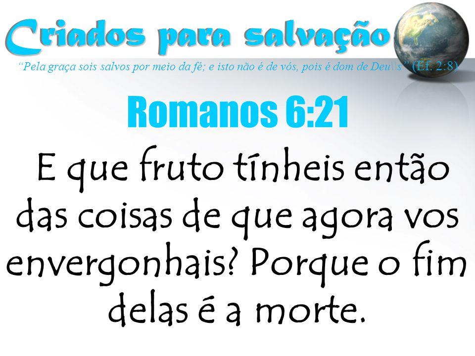 Criados para salvação Romanos 6:21