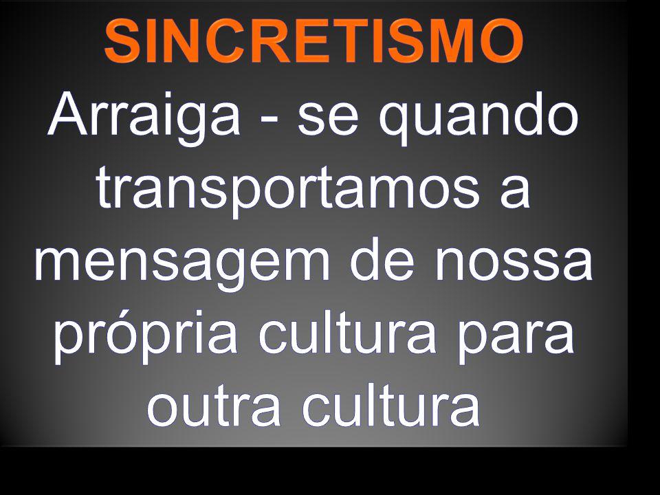 SINCRETISMO Arraiga - se quando transportamos a mensagem de nossa própria cultura para outra cultura.