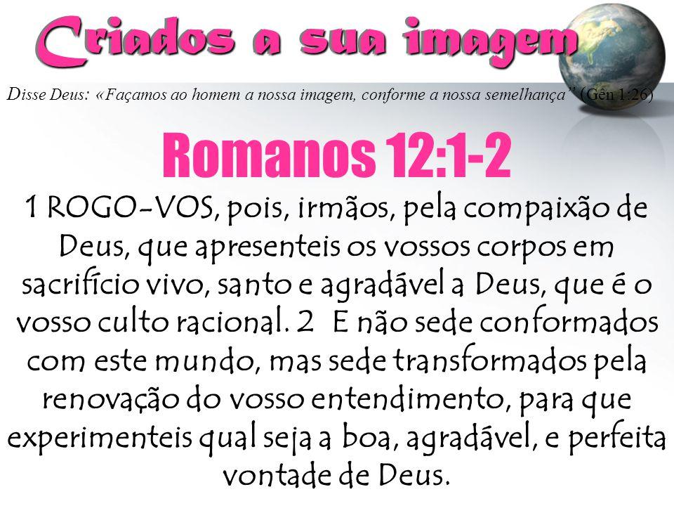 Criados a sua imagem Romanos 12:1-2