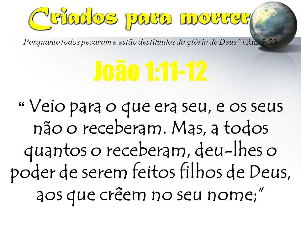 Criados para morrer João 1:11-12