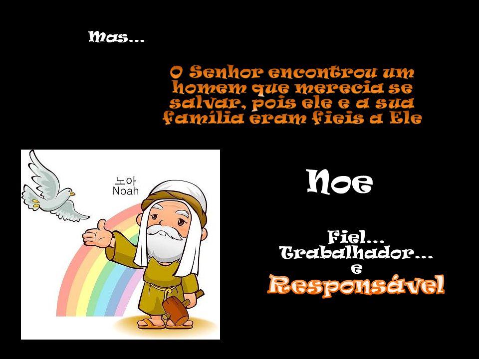 Mas… O Senhor encontrou um homem que merecia se salvar, pois ele e a sua família eram fieis a Ele. Noe.