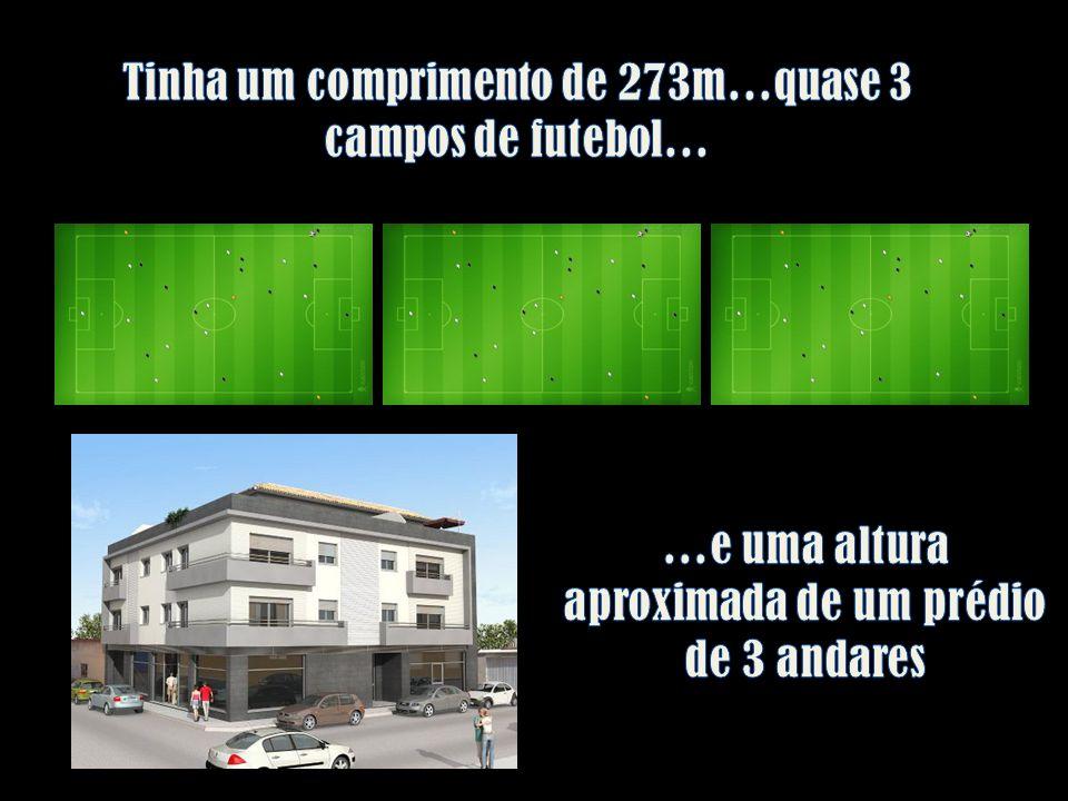 Tinha um comprimento de 273m…quase 3 campos de futebol…