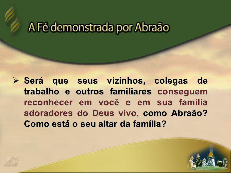 Será que seus vizinhos, colegas de trabalho e outros familiares conseguem reconhecer em você e em sua família adoradores do Deus vivo, como Abraão.