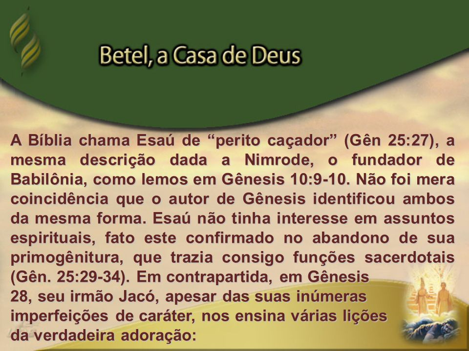 A Bíblia chama Esaú de perito caçador (Gên 25:27), a mesma descrição dada a Nimrode, o fundador de Babilônia, como lemos em Gênesis 10:9-10. Não foi mera coincidência que o autor de Gênesis identificou ambos da mesma forma. Esaú não tinha interesse em assuntos espirituais, fato este confirmado no abandono de sua primogênitura, que trazia consigo funções sacerdotais (Gên. 25:29-34). Em contrapartida, em Gênesis