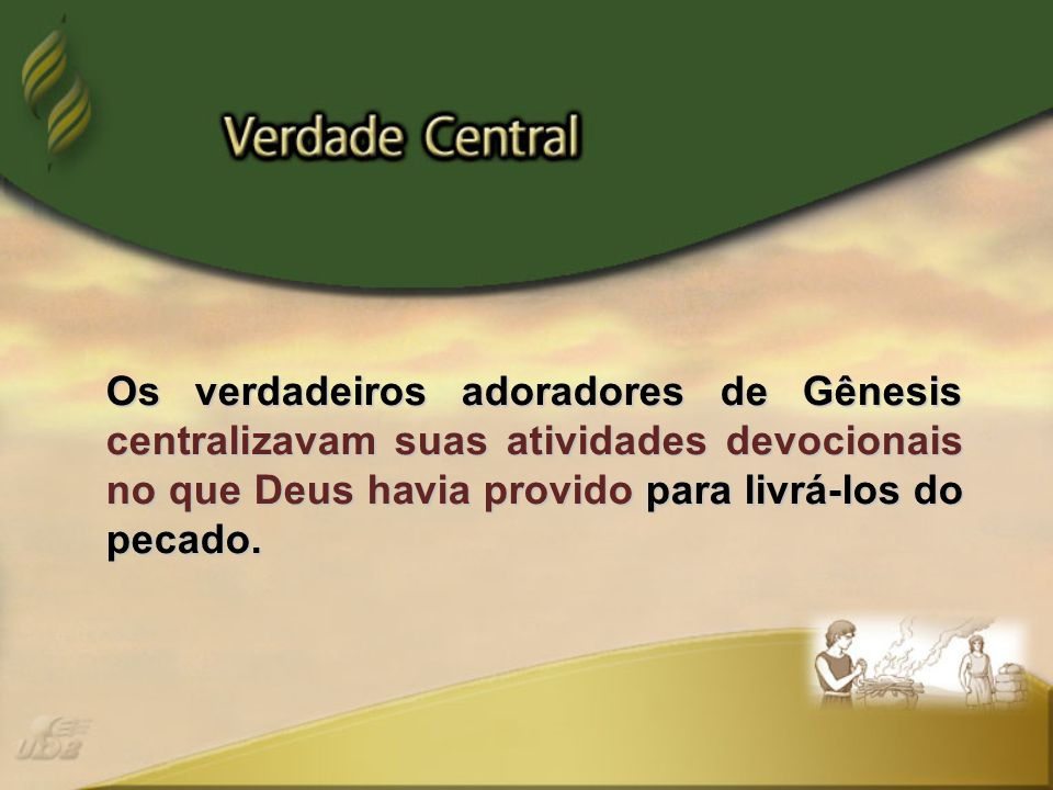 Os verdadeiros adoradores de Gênesis centralizavam suas atividades devocionais no que Deus havia provido para livrá-los do pecado.