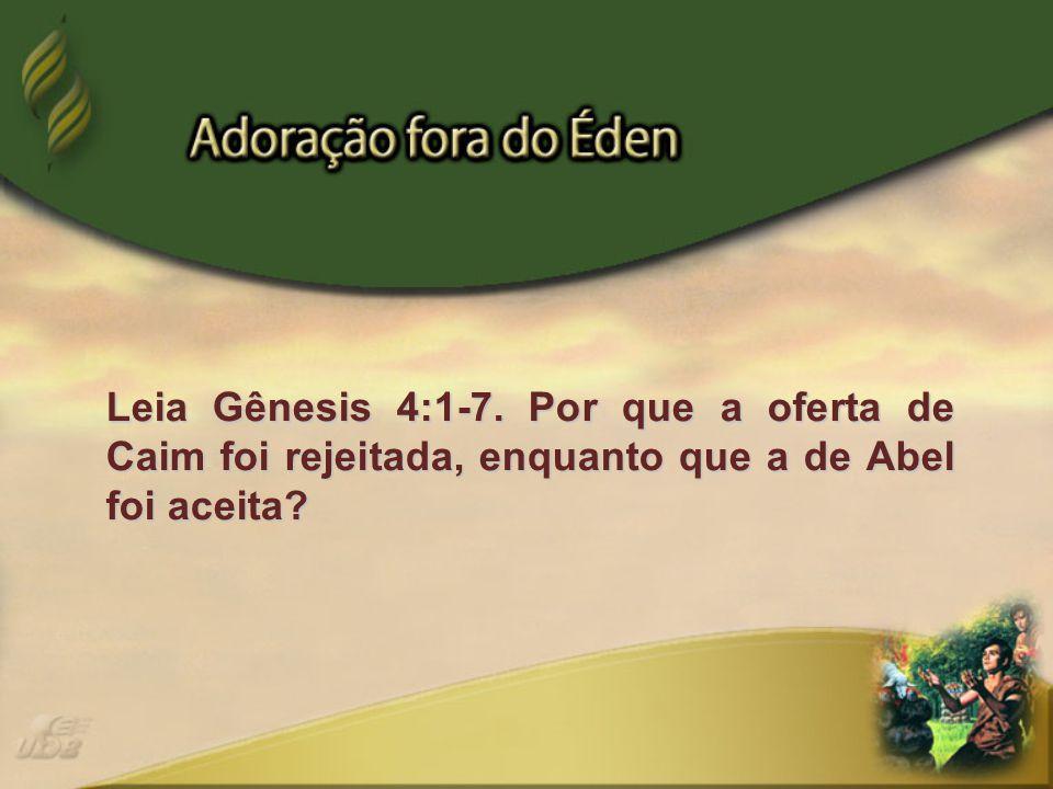 Leia Gênesis 4:1-7. Por que a oferta de Caim foi rejeitada, enquanto que a de Abel foi aceita