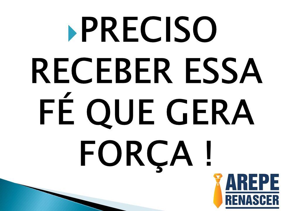 PRECISO RECEBER ESSA FÉ QUE GERA FORÇA !