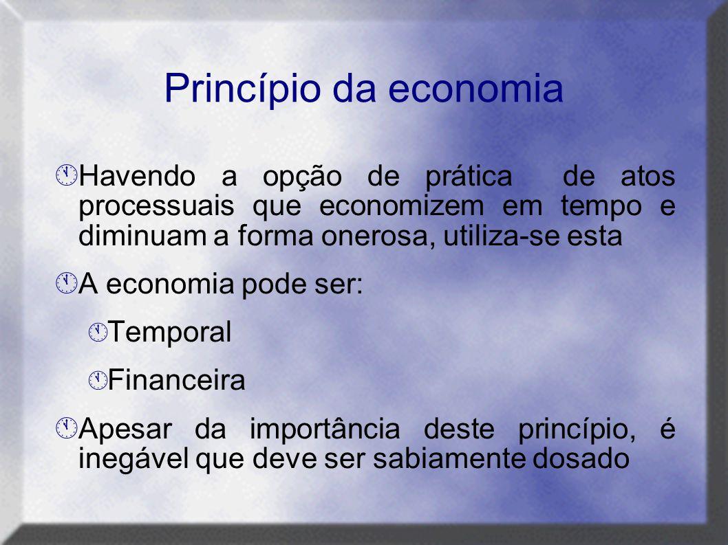 Princípio da economia Havendo a opção de prática de atos processuais que economizem em tempo e diminuam a forma onerosa, utiliza-se esta.