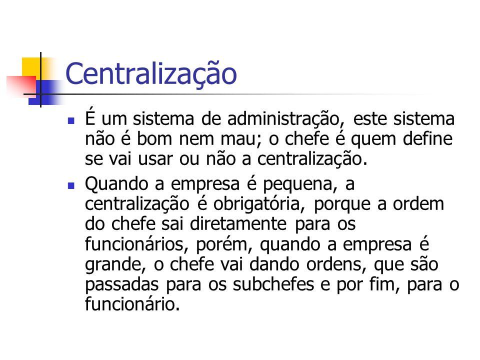 Centralização É um sistema de administração, este sistema não é bom nem mau; o chefe é quem define se vai usar ou não a centralização.