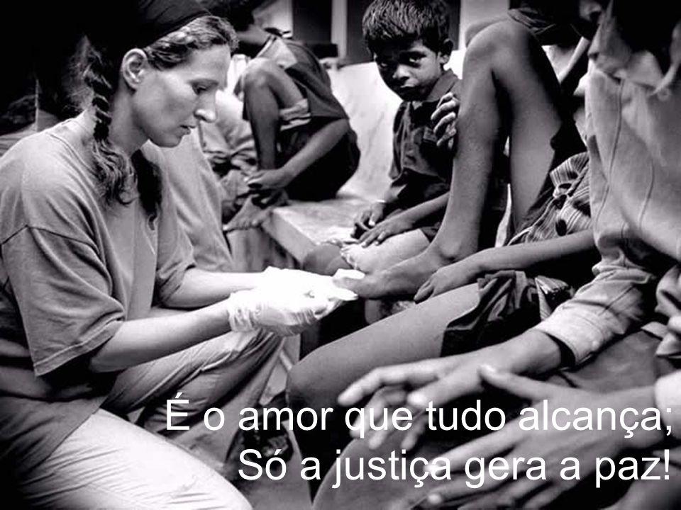 É o amor que tudo alcança; Só a justiça gera a paz!
