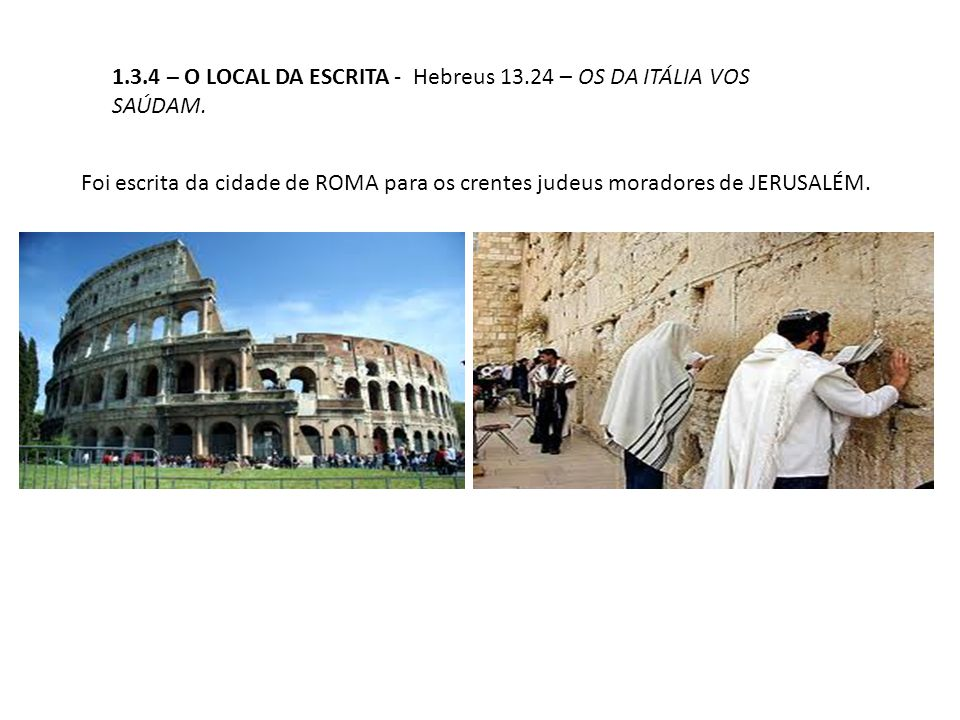 1.3.4 – O LOCAL DA ESCRITA - Hebreus 13.24 – OS DA ITÁLIA VOS SAÚDAM.