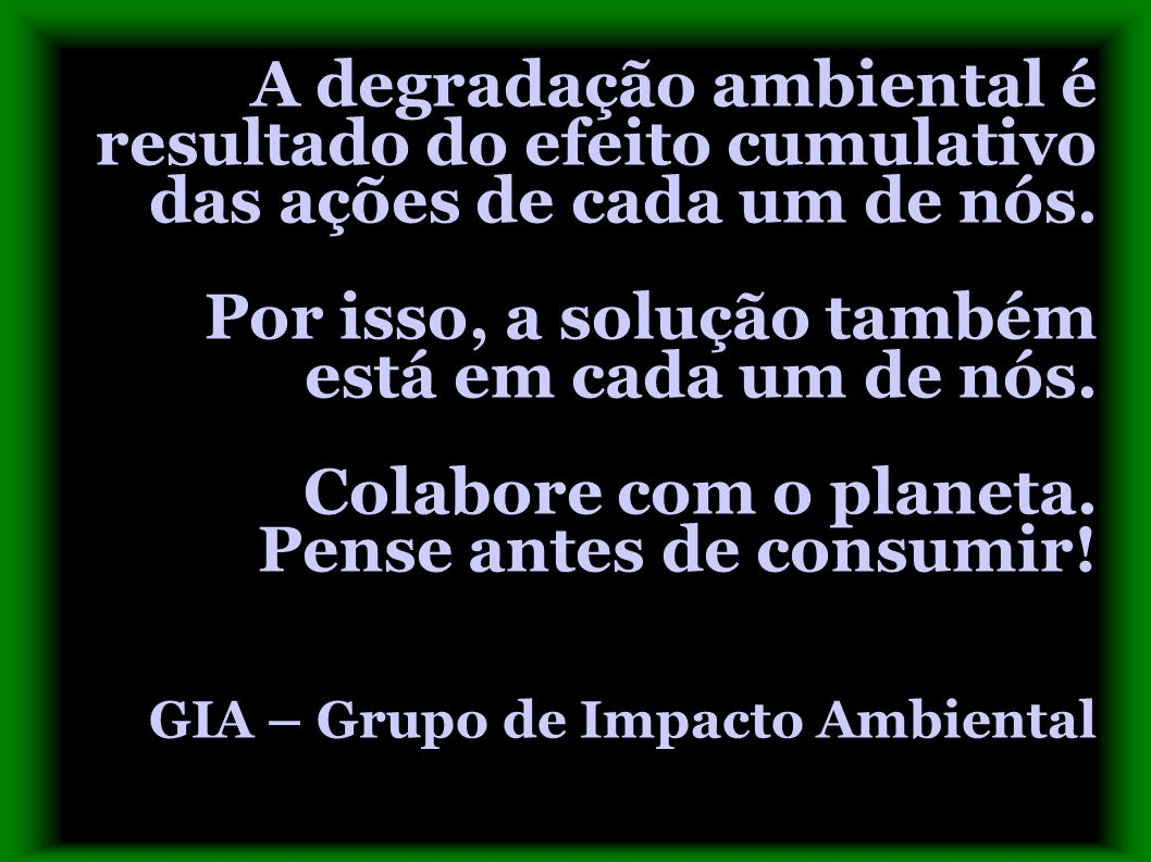 A degradação ambiental é resultado do efeito cumulativo das ações de cada um de nós.