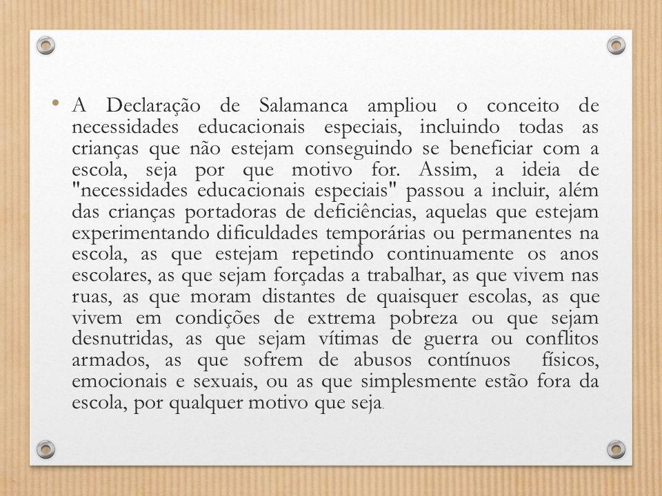 A Declaração de Salamanca ampliou o conceito de necessidades educacionais especiais, incluindo todas as crianças que não estejam conseguindo se beneficiar com a escola, seja por que motivo for.