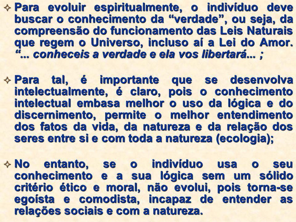 Para evoluir espiritualmente, o indivíduo deve buscar o conhecimento da verdade , ou seja, da compreensão do funcionamento das Leis Naturais que regem o Universo, incluso aí a Lei do Amor. ... conheceis a verdade e ela vos libertará... ;