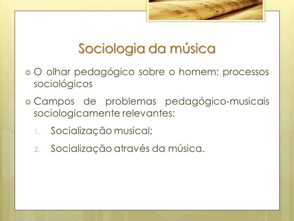 Sociologia da música O olhar pedagógico sobre o homem: processos sociológicos. Campos de problemas pedagógico-musicais sociologicamente relevantes: