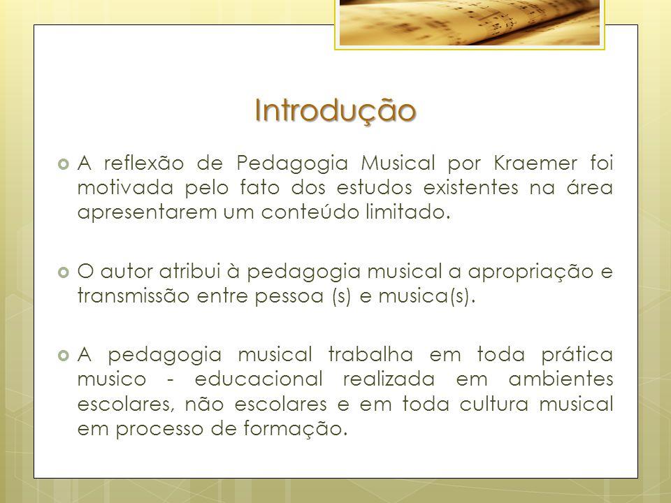 Introdução A reflexão de Pedagogia Musical por Kraemer foi motivada pelo fato dos estudos existentes na área apresentarem um conteúdo limitado.