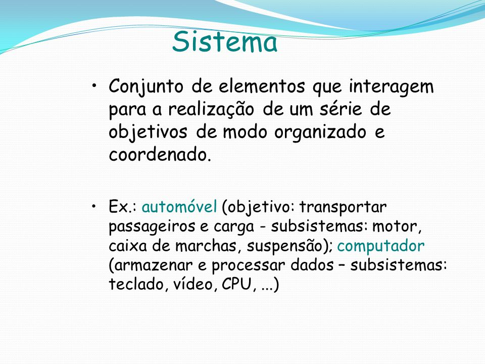 Sistema Conjunto de elementos que interagem para a realização de um série de objetivos de modo organizado e coordenado.