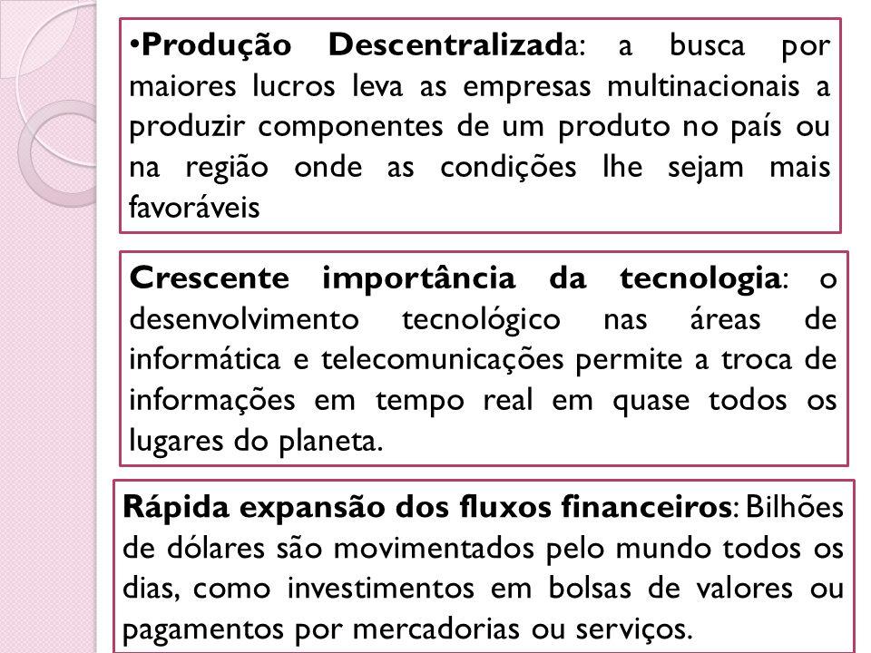 Produção Descentralizada: a busca por maiores lucros leva as empresas multinacionais a produzir componentes de um produto no país ou na região onde as condições lhe sejam mais favoráveis