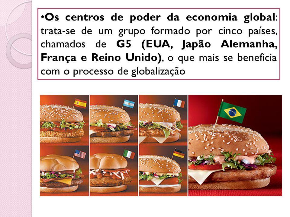 Os centros de poder da economia global: trata-se de um grupo formado por cinco países, chamados de G5 (EUA, Japão Alemanha, França e Reino Unido), o que mais se beneficia com o processo de globalização
