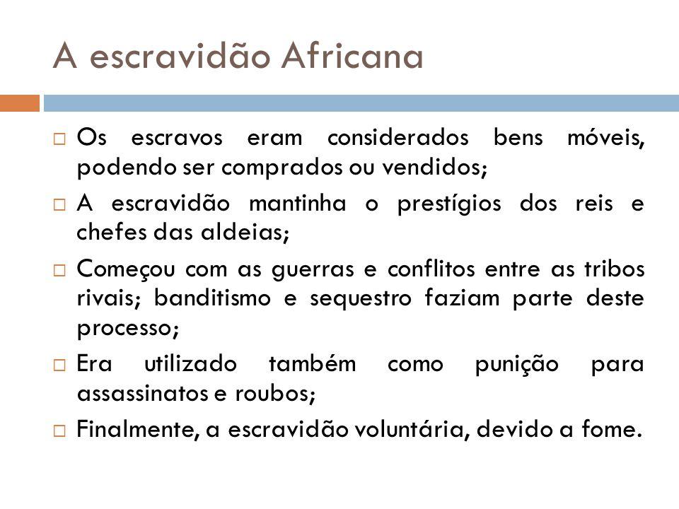 A escravidão Africana Os escravos eram considerados bens móveis, podendo ser comprados ou vendidos;