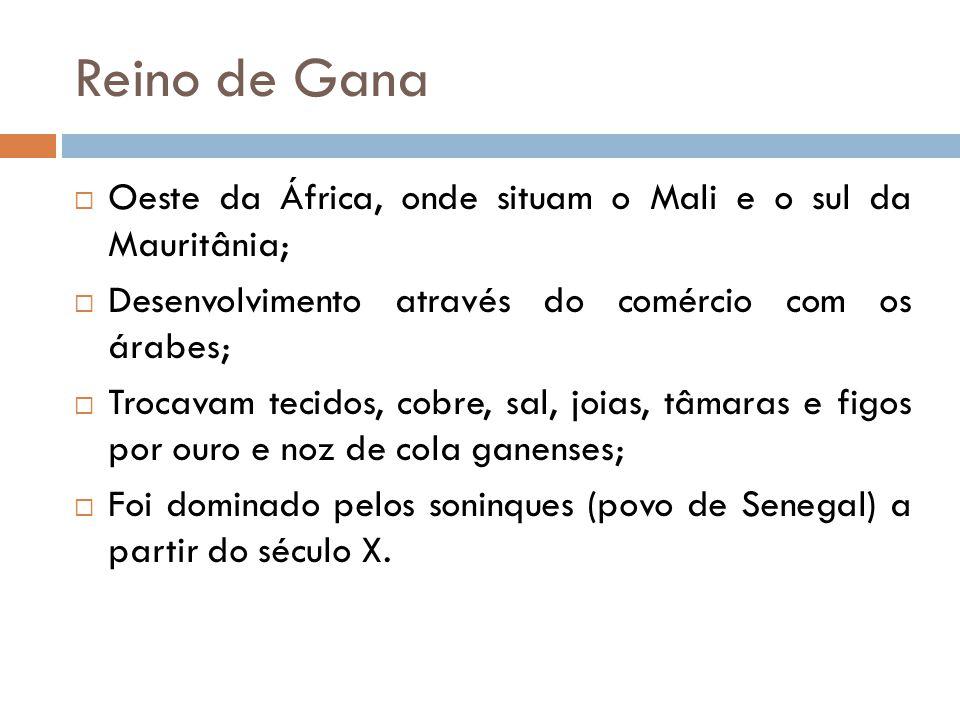 Reino de Gana Oeste da África, onde situam o Mali e o sul da Mauritânia; Desenvolvimento através do comércio com os árabes;