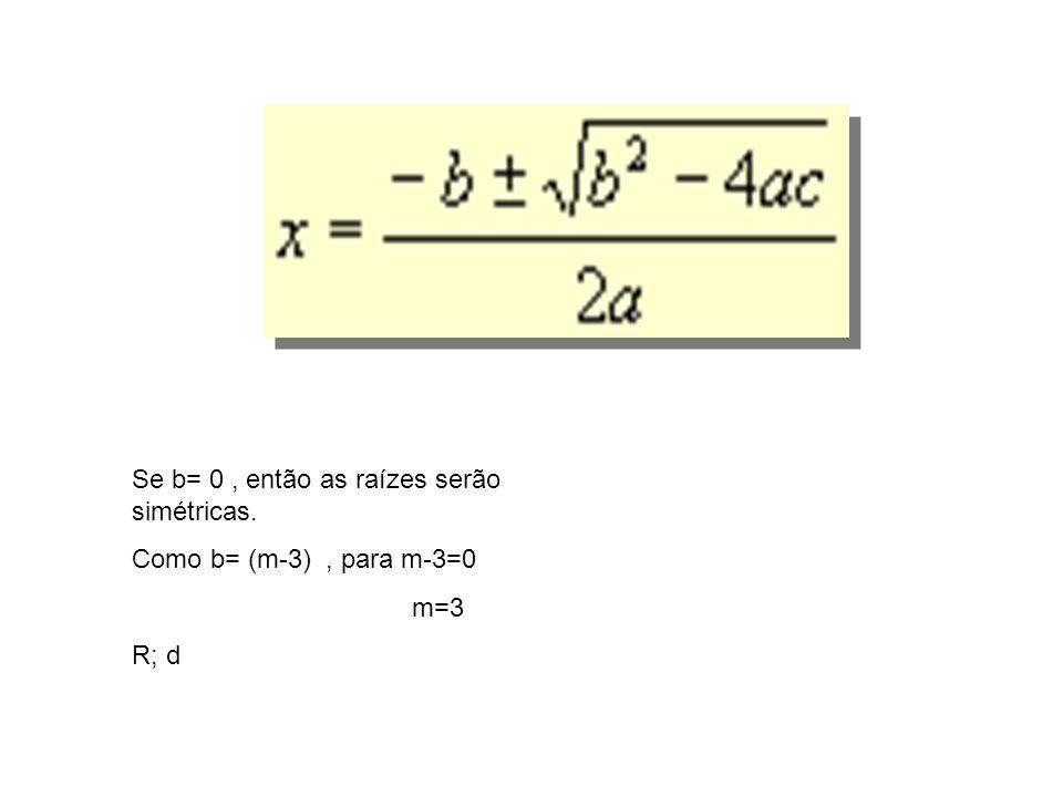 Se b= 0 , então as raízes serão simétricas.