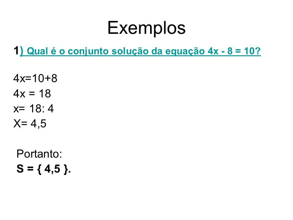 Exemplos 1) Qual é o conjunto solução da equação 4x - 8 = 10 4x=10+8