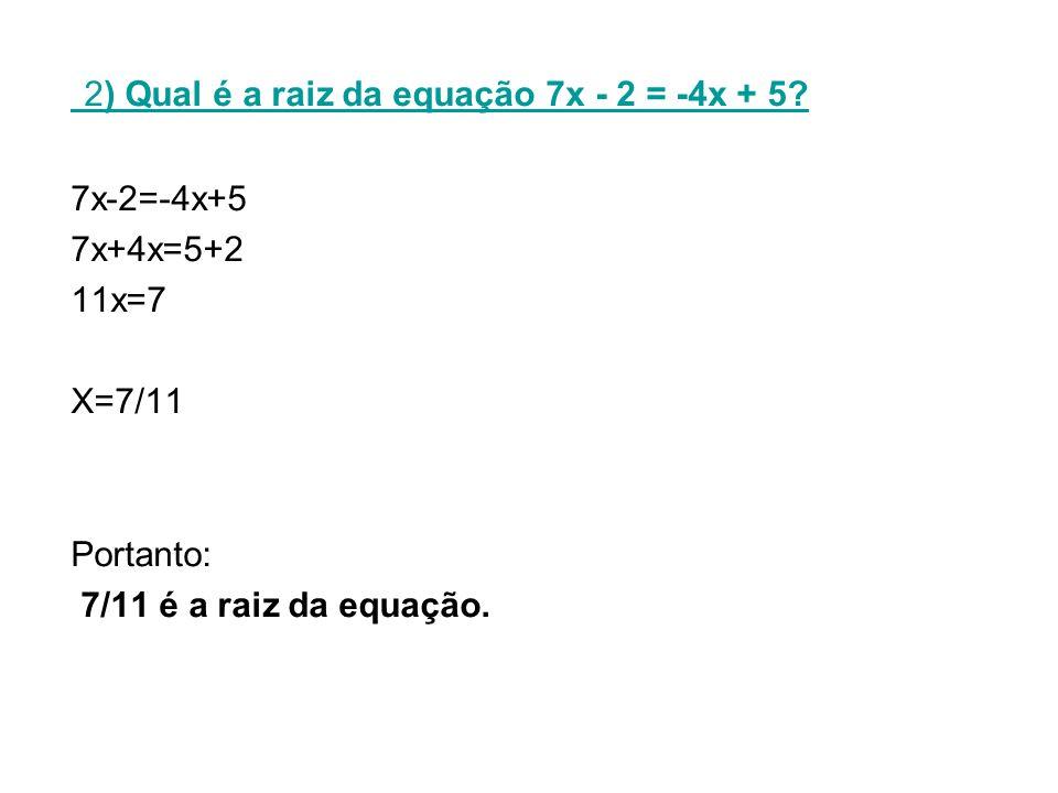 2) Qual é a raiz da equação 7x - 2 = -4x + 5