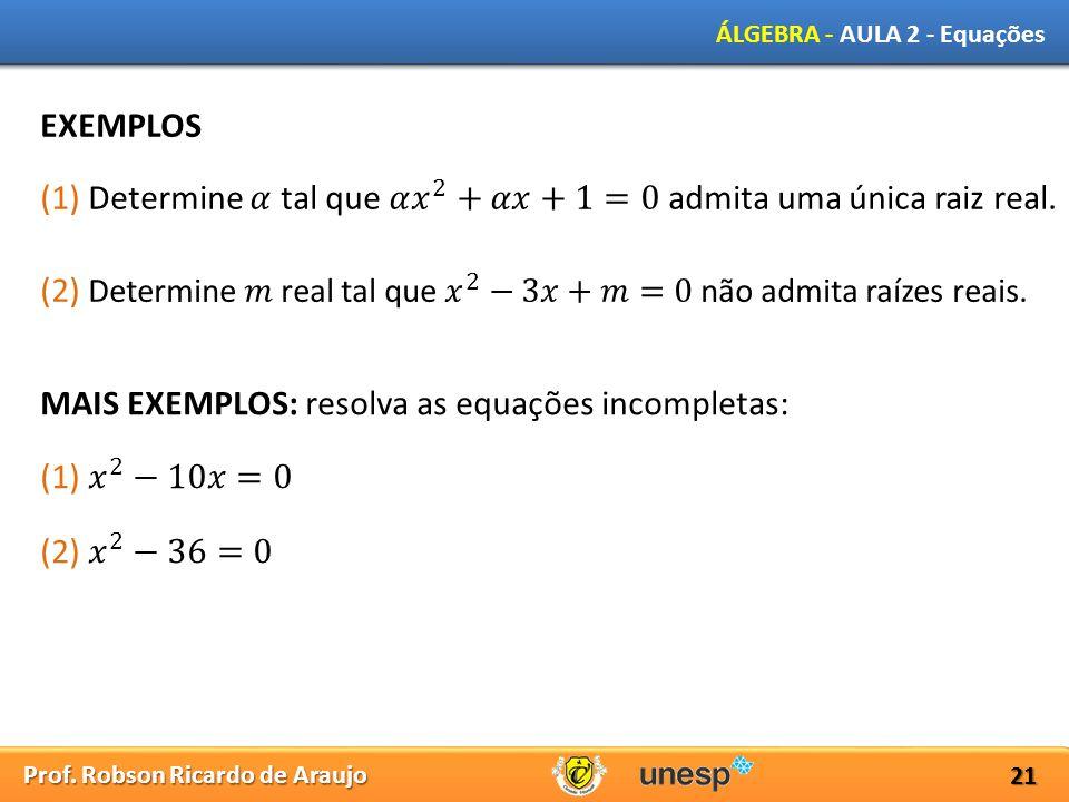 EXEMPLOS (1) Determine 𝛼 tal que 𝛼 𝑥 2 +𝛼𝑥+1=0 admita uma única raiz real. (2) Determine 𝑚 real tal que 𝑥 2 −3𝑥+𝑚=0 não admita raízes reais.
