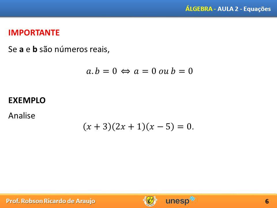 IMPORTANTE Se a e b são números reais, 𝑎.𝑏=0 𝑎=0 𝑜𝑢 𝑏=0 EXEMPLO Analise 𝑥+3 2𝑥+1 𝑥−5 =0.