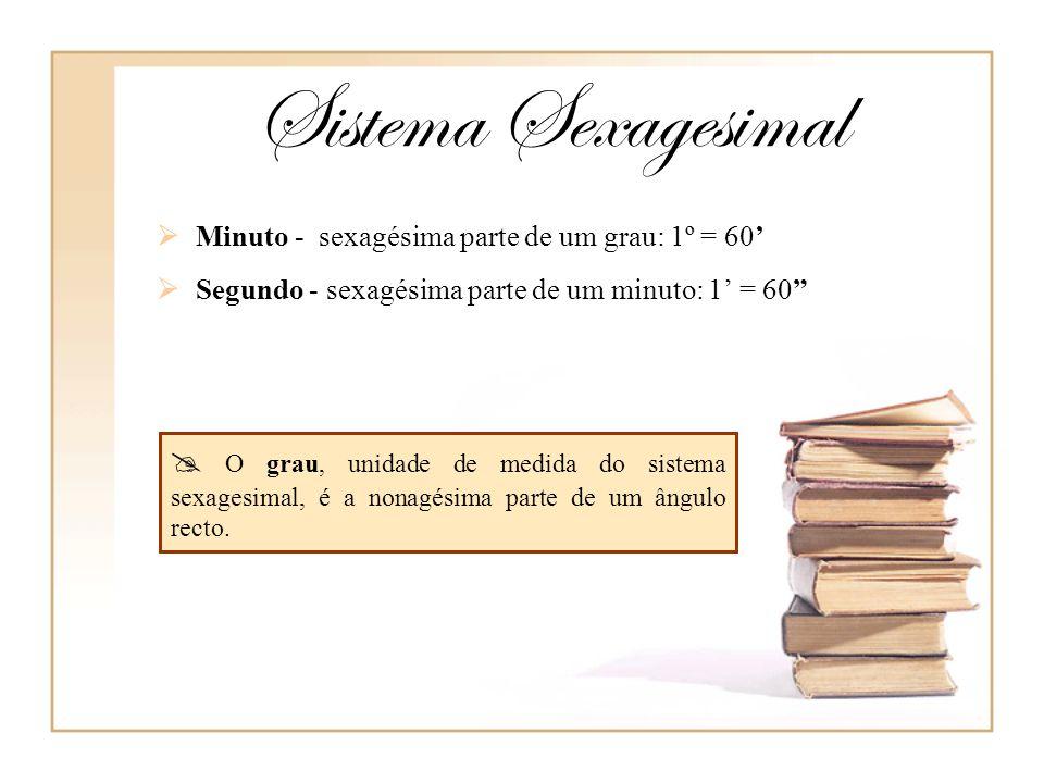 Sistema Sexagesimal Minuto - sexagésima parte de um grau: 1º = 60' Segundo - sexagésima parte de um minuto: 1' = 60