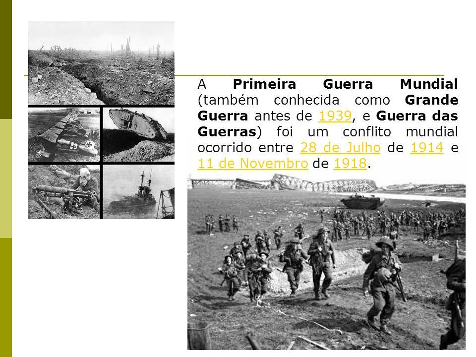 A Primeira Guerra Mundial (também conhecida como Grande Guerra antes de 1939, e Guerra das Guerras) foi um conflito mundial ocorrido entre 28 de Julho de 1914 e 11 de Novembro de 1918.